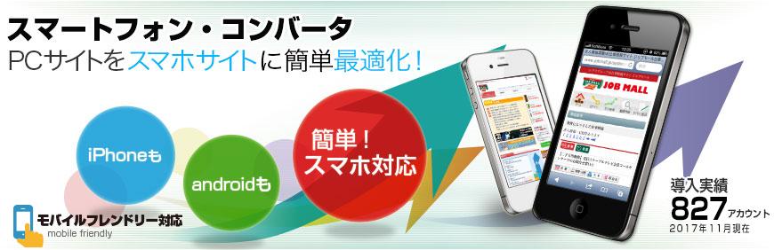 スマートフォン・コンバータ PCサイトを スマホサイト に簡単 最適化 導入実績: 541アカウント ※ 2013年12月現在 iPhoneも Androidも 簡単!スマホ対応